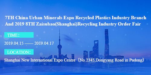 7TH China Urban Minerals Expo Recycled Plastics Industry Branch And 2019 8TH Zaisubao(Shanghai)Recycling Industry Order Fair