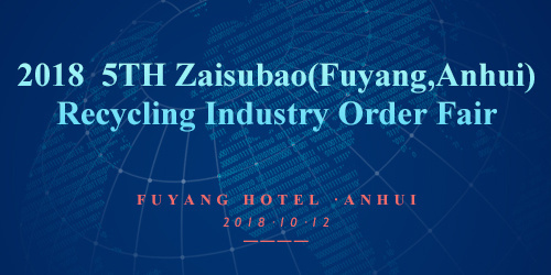 2018  5TH Zaisubao(Fuyang,Anhui) Recycling Industry Order Fair
